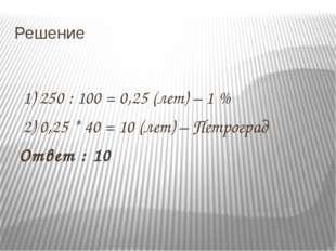Решение 1) 250 : 100 = 0,25 (лет) – 1 % 2) 0,25 * 40 = 10 (лет) – Петроград О
