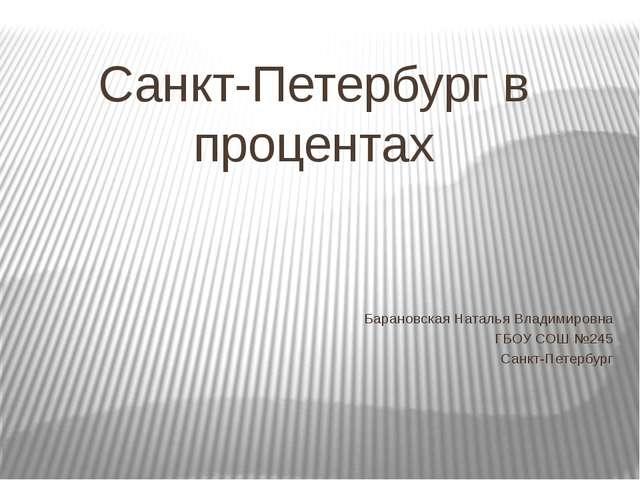 Санкт-Петербург в процентах Барановская Наталья Владимировна ГБОУ СОШ №245 Са...
