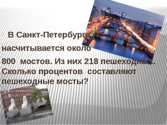 В Санкт-Петербурге насчитывается около 800 мостов. Из них 218 пешеходных. Ск...