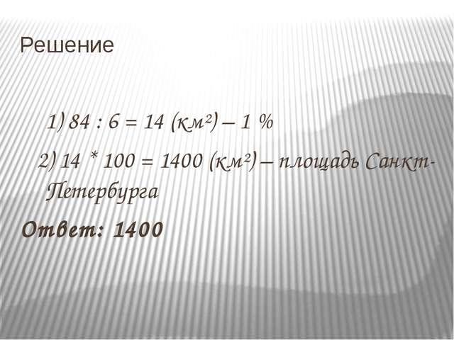 Решение 1) 84 : 6 = 14 (км²) – 1 % 2) 14 * 100 = 1400 (км²) – площадь Санкт-П...