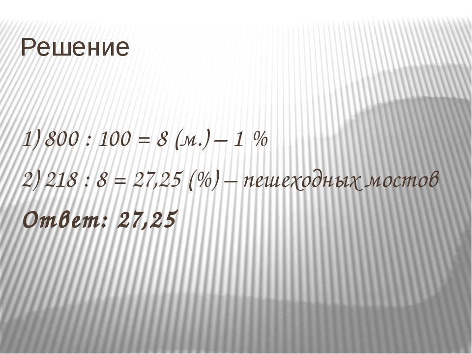 Решение 1) 800 : 100 = 8 (м.) – 1 % 2) 218 : 8 = 27,25 (%) – пешеходных мосто...