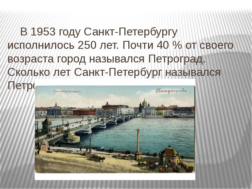 В 1953 году Санкт-Петербургу исполнилось 250 лет. Почти 40 % от своего возра...