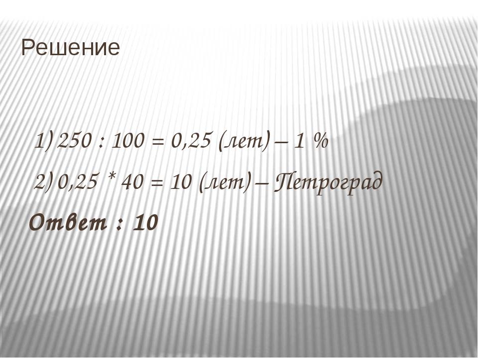 Решение 1) 250 : 100 = 0,25 (лет) – 1 % 2) 0,25 * 40 = 10 (лет) – Петроград О...