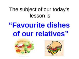 """The subject of our today's lesson is """"Favourite dishes of our relatives"""""""