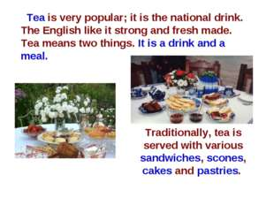 Tea is very popular; it is the national drink. The English like it strong and
