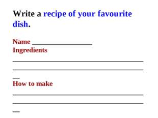 Write a recipe of your favourite dish. Name _________________ Ingredients ___