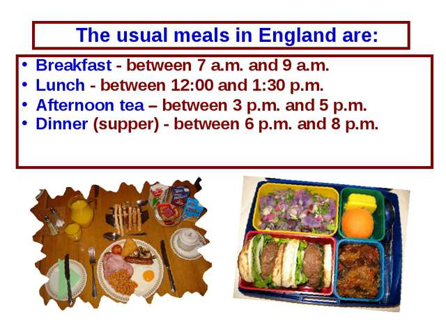 Breakfast - between 7 a.m. and 9 a.m. Lunch - between 12:00 and 1:30 p.m. Aft...