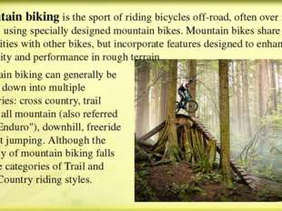 Mountain biking is the sport of riding bicycles off-road, often over rough te