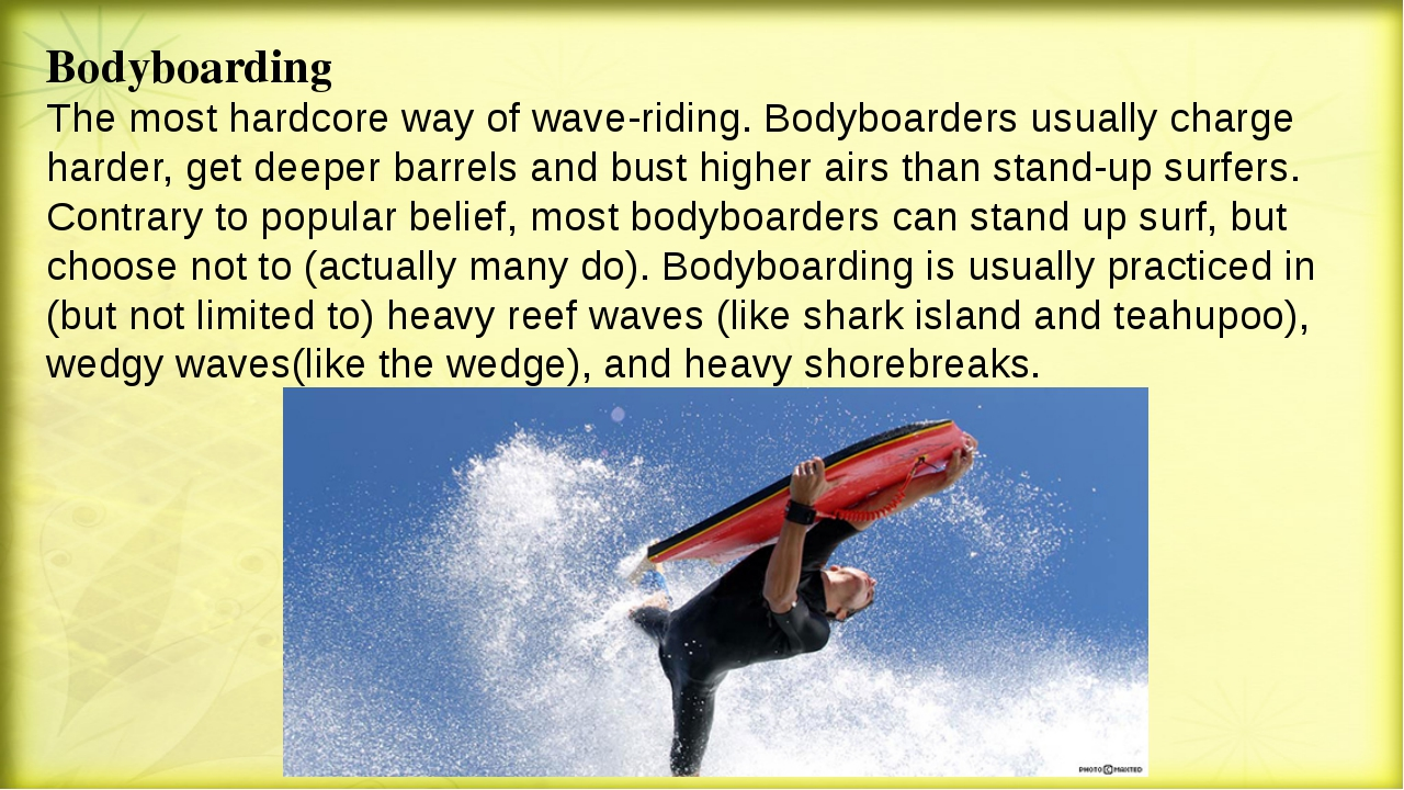 Bodyboarding The most hardcore way of wave-riding. Bodyboarders usually charg...