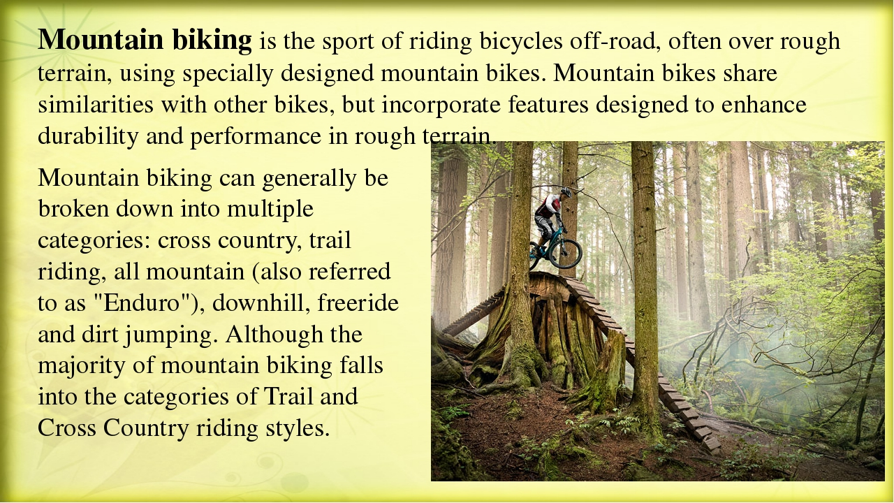 Mountain biking is the sport of riding bicycles off-road, often over rough te...