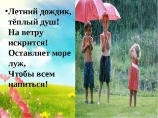 Летний дождик, тёплый душ! На ветру искрится! Оставляет море луж, Чтобы всем