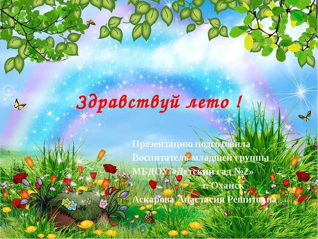 Здравствуй лето ! Презентацию подготовила Воспитатель младшей группы МБДОУ «Д...