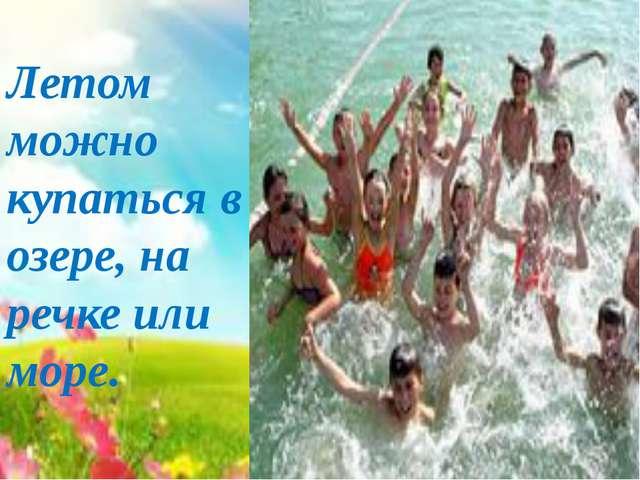 Летом можно купаться в озере, на речке или море.