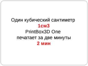 Один кубический сантиметр 1см3 PrintBox3D One печатает за две минуты 2 мин