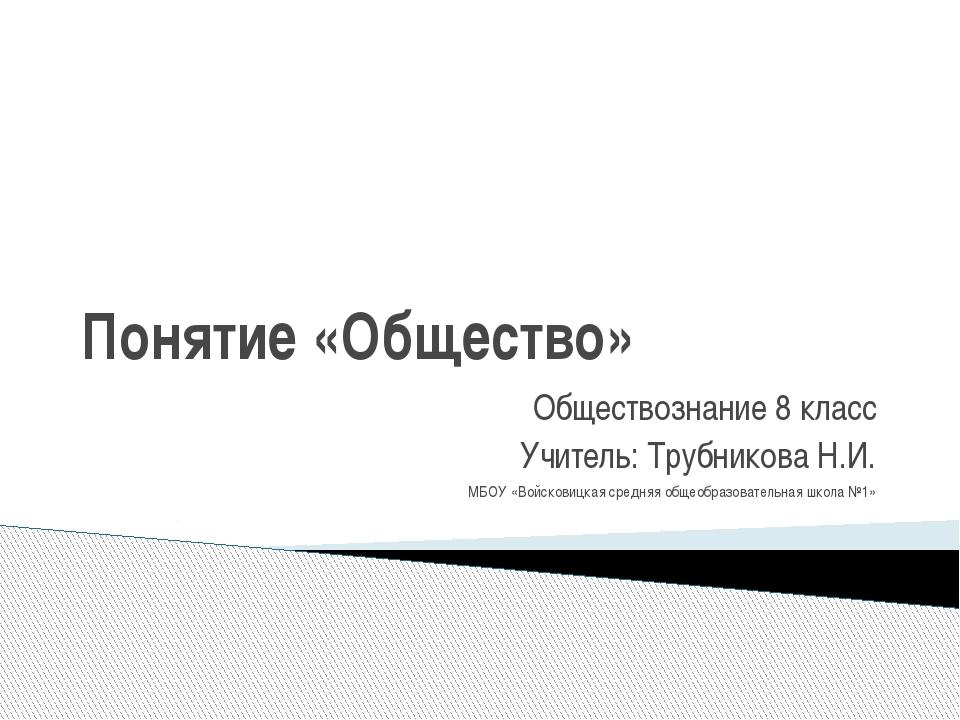 Понятие «Общество» Обществознание 8 класс Учитель: Трубникова Н.И. МБОУ «Войс...
