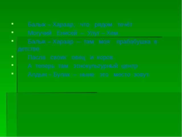 Балык – Хараар, что рядом течёт Могучий Енисей – Улуг – Хем. Балык – Хараар...
