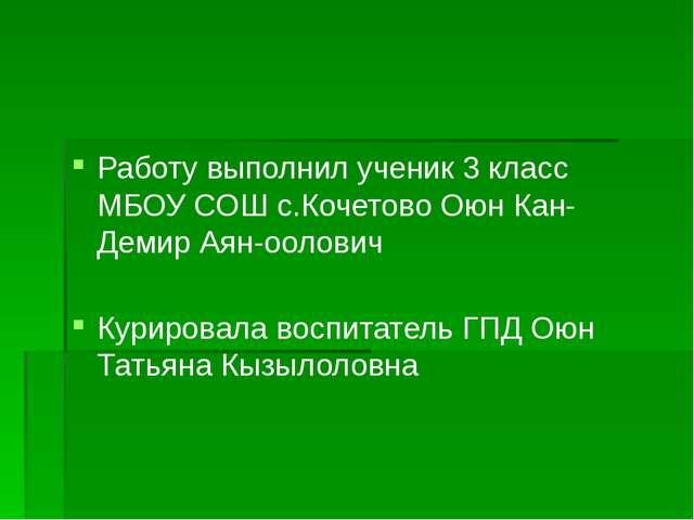Работу выполнил ученик 3 класс МБОУ СОШ с.Кочетово Оюн Кан-Демир Аян-оолович...