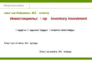 Макроэкономика Инвестициялық қор inventory investment Қордағы құндылықтардың