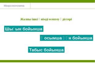 Макроэкономика Жалпы ішкі өнімді есептеу әдістері Шығын бойынша Табыс бойынша