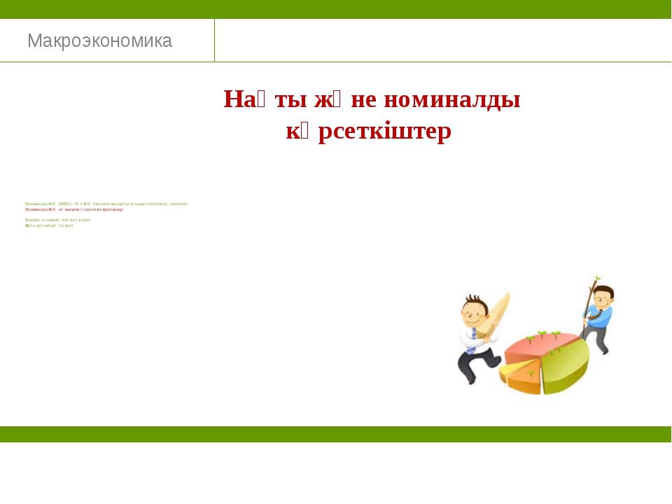 Макроэкономика Нақты және номиналды көрсеткіштер Номиналды ЖІӨ (ВВП) – бұл ЖІ...
