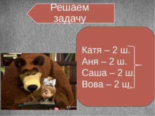 Катя – 2 ш. Аня – 2 ш. Саша – 2 ш. Вова – 2 ш. Решаем задачу