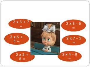 2 х 3 + 7 = 2 х 6 + 5 = 2 х 2 + 8 = 2 х 8 – 6 = 2 х 7 – 5 = 2 х 4 – 8 =