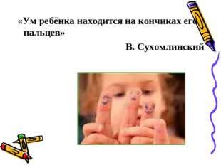 «Ум ребёнка находится на кончиках его пальцев» В. Сухомлинский