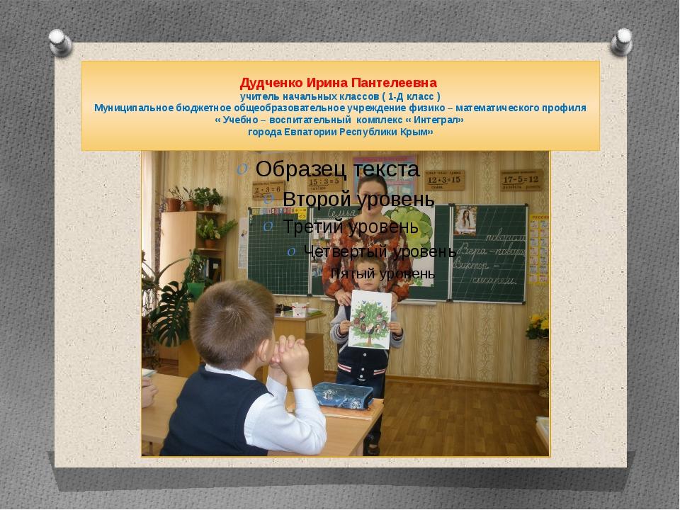 Дудченко Ирина Пантелеевна учитель начальных классов ( 1-Д класс ) Муниципаль...