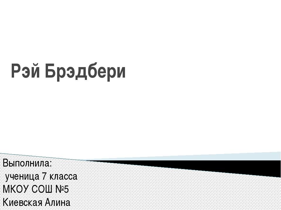 Рэй Брэдбери Выполнила: ученица 7 класса МКОУ СОШ №5 Киевская Алина