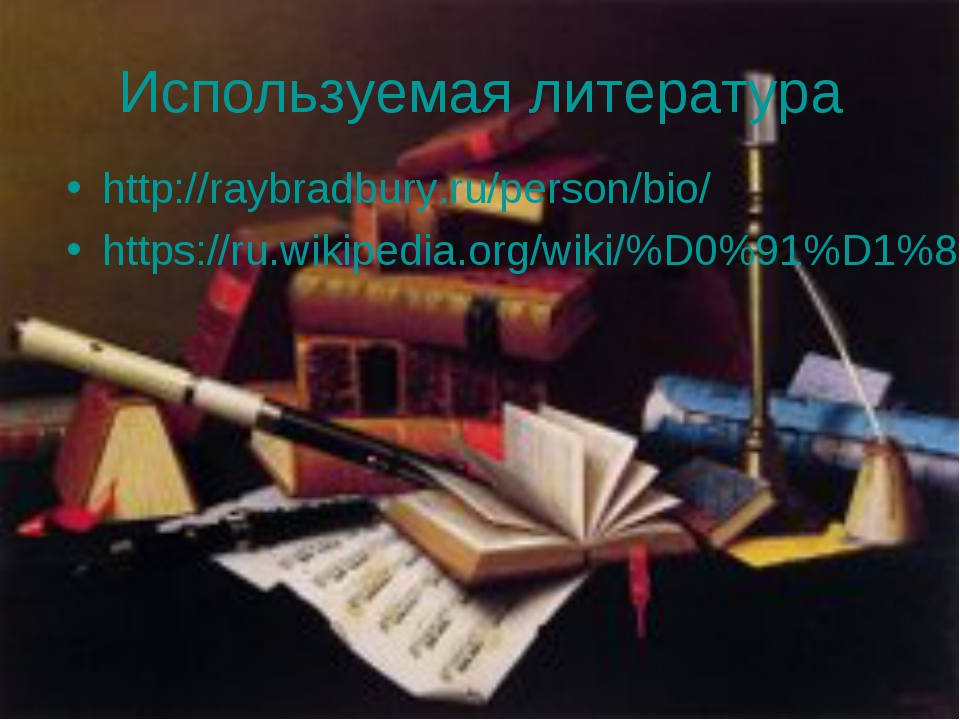 Используемая литература http://raybradbury.ru/person/bio/ https://ru.wikipedi...