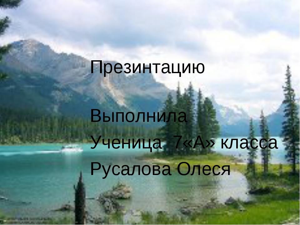 Презинтацию Выполнила Ученица 7«А» класса Русалова Олеся
