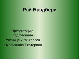"""Рэй Брэдбери Презентацию подготовила Ученица 7 """"а"""" класса Емельянова Екатерина"""