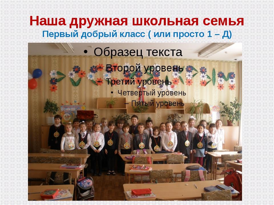 Наша дружная школьная семья Первый добрый класс ( или просто 1 – Д)
