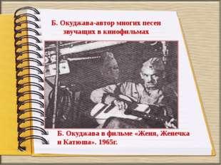 Б. Окуджава-автор многих песен звучащих в кинофильмах Б. Окуджава в фильме