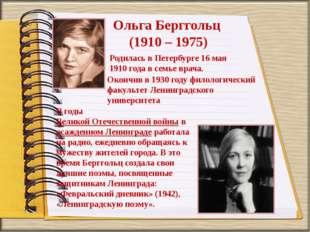 Ольга Берггольц (1910 – 1975) Родилась в Петербурге 16 мая 1910 года в семье