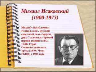 Михаил Исаковский (1900-1973) Михаи́л Васи́льевич Исако́вский , русский совет