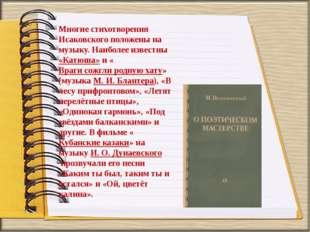 Многие стихотворения Исаковского положены на музыку. Наиболее известны«Катюш