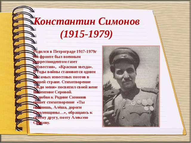 Константин Симонов (1915-1979) Родился в Петрограде 1917-1979г На фронте был...