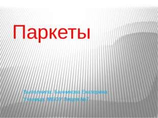 Паркеты Выполнила: Банникова Екатерина Ученица: МБОУ Лицея №7