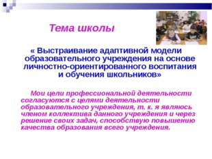Тема школы « Выстраивание адаптивной модели образовательного учреждения на о