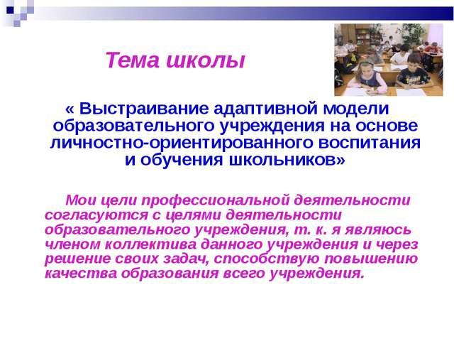 Тема школы « Выстраивание адаптивной модели образовательного учреждения на о...