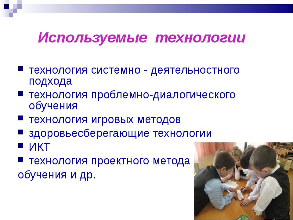 Используемые технологии технология системно - деятельностного подхода технол...