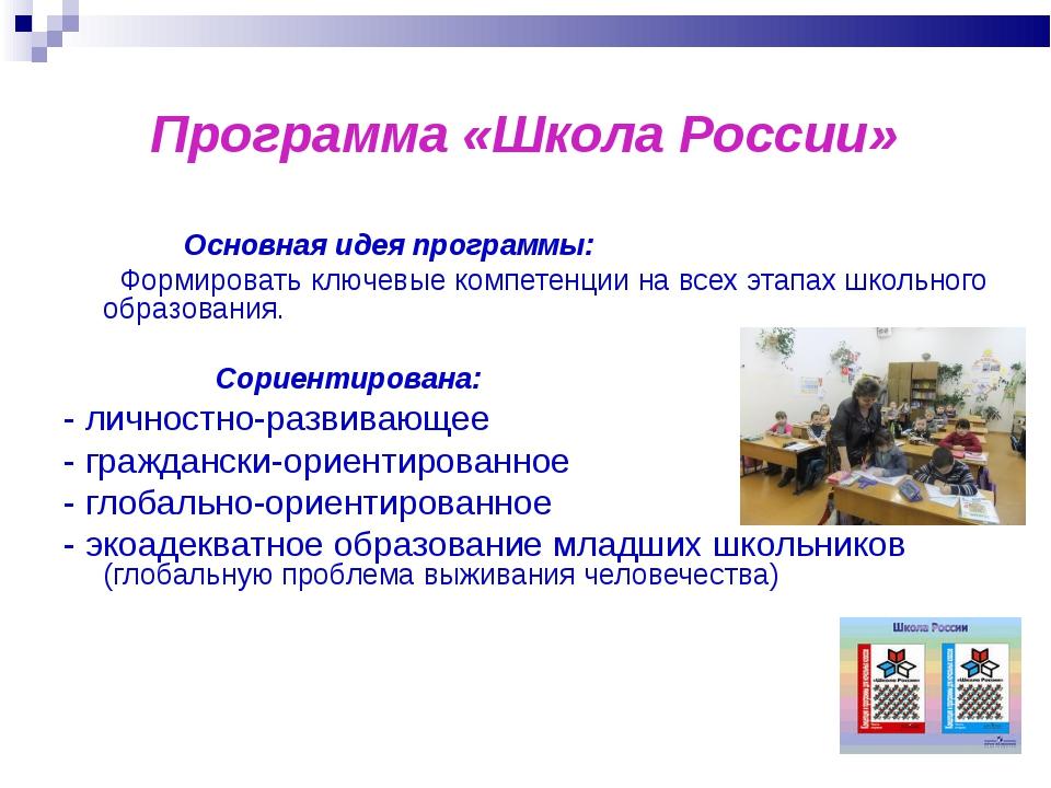 Программа «Школа России» Основная идея программы: Формировать ключевые компе...