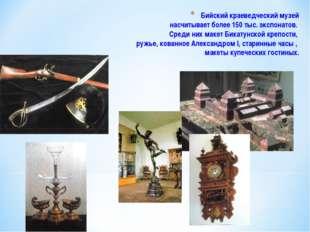 Бийский краеведческий музей насчитывает более 150 тыс. экспонатов. Среди них
