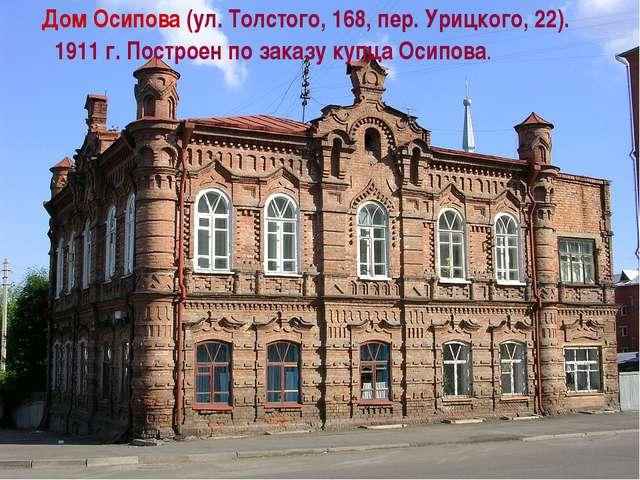 Дом Осипова (ул. Толстого, 168, пер. Урицкого, 22). 1911 г. Построен по заказ...