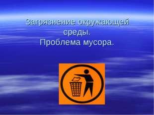 Загрязнение окружающей среды. Проблема мусора.