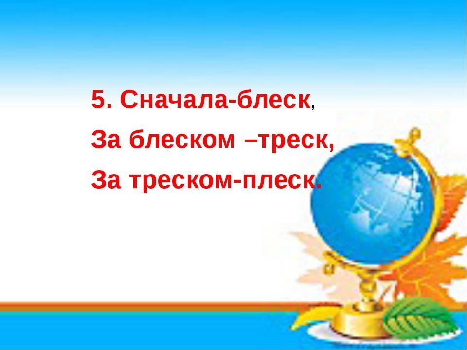 5. Сначала-блеск, За блеском –треск, За треском-плеск.