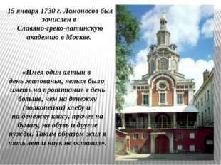 15 января 1730 г. Ломоносов был зачислен в Славяно-греко-латинскую академию в