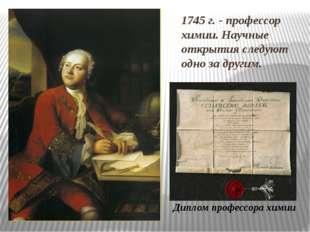 1745 г. - профессор химии. Научные открытия следуют одно за другим. Диплом пр