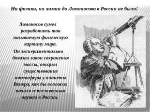 Ни физики, ни химии до Ломоносова в России не было! Ломоносов сумел разработа